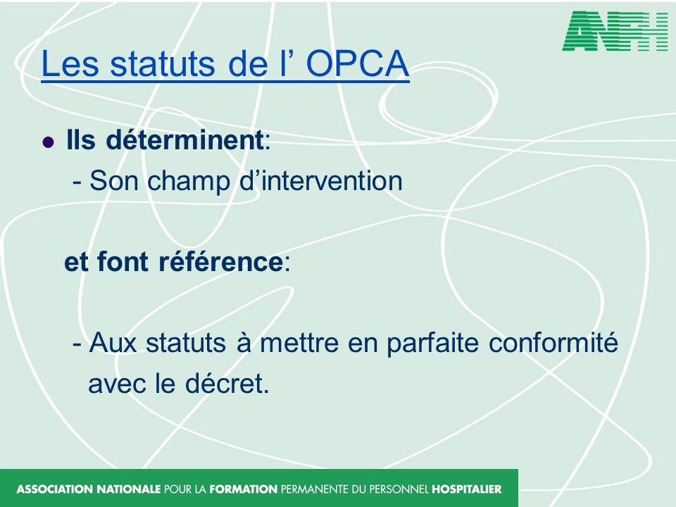 Les statuts de l OPCA Ils déterminent: - Son champ dintervention et font référence: - Aux statuts à mettre en parfaite conformité avec le décret.
