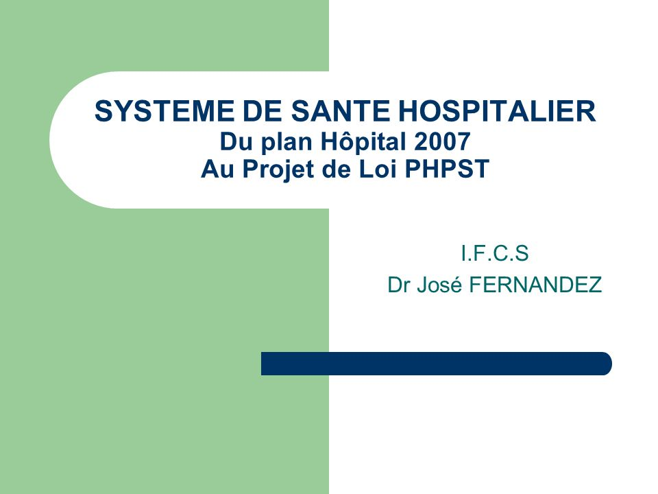 SYSTEME DE SANTE HOSPITALIER Du plan Hôpital 2007 Au Projet de Loi PHPST I.F.C.S Dr José FERNANDEZ
