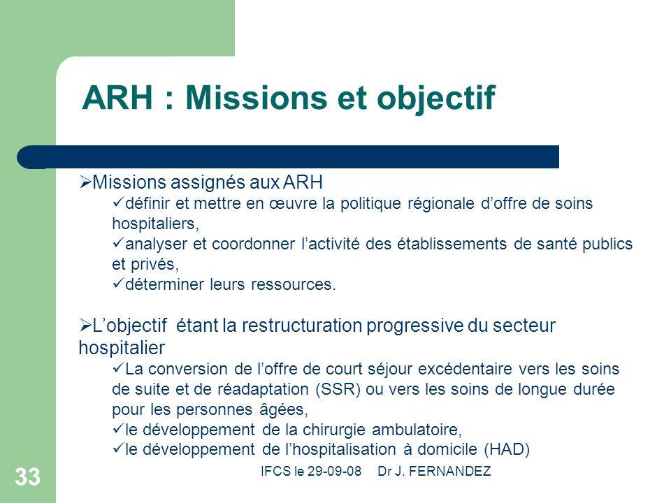 IFCS le 29-09-08 Dr J. FERNANDEZ 33 ARH : Missions et objectif Missions assignés aux ARH définir et mettre en œuvre la politique régionale doffre de s