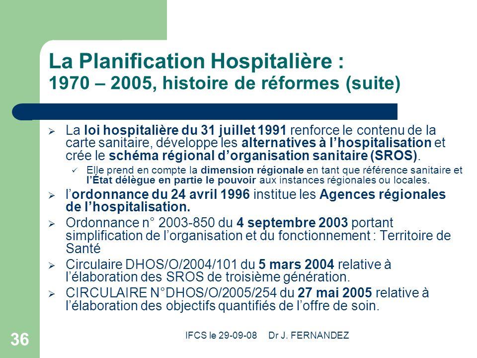 IFCS le 29-09-08 Dr J. FERNANDEZ 36 La Planification Hospitalière : 1970 – 2005, histoire de réformes (suite) La loi hospitalière du 31 juillet 1991 r