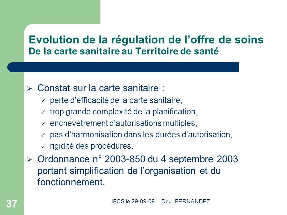 IFCS le 29-09-08 Dr J. FERNANDEZ 37 Evolution de la régulation de loffre de soins De la carte sanitaire au Territoire de santé Constat sur la carte sa