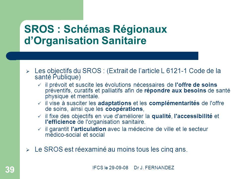 IFCS le 29-09-08 Dr J. FERNANDEZ 39 SROS : Schémas Régionaux dOrganisation Sanitaire Les objectifs du SROS : (Extrait de larticle L 6121-1 Code de la
