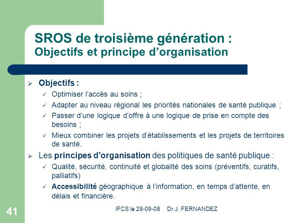 IFCS le 29-09-08 Dr J. FERNANDEZ 41 SROS de troisième génération : Objectifs et principe dorganisation Objectifs : Optimiser laccès au soins ; Adapter