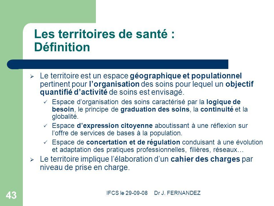 IFCS le 29-09-08 Dr J. FERNANDEZ 43 Les territoires de santé : Définition Le territoire est un espace géographique et populationnel pertinent pour lor
