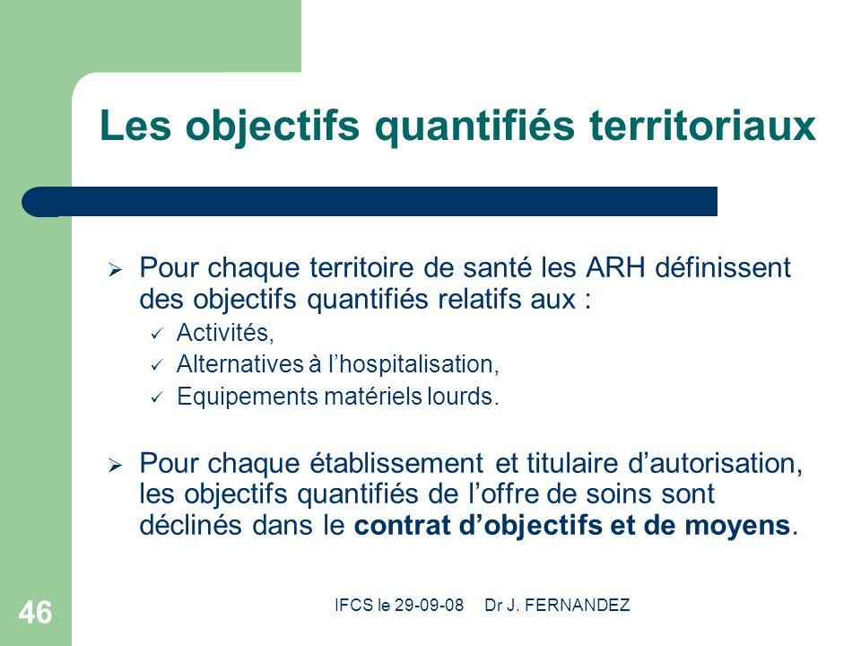 IFCS le 29-09-08 Dr J. FERNANDEZ 46 Les objectifs quantifiés territoriaux Pour chaque territoire de santé les ARH définissent des objectifs quantifiés
