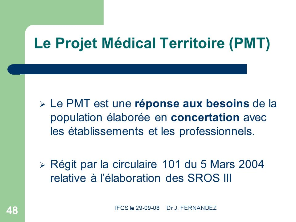 IFCS le 29-09-08 Dr J. FERNANDEZ 48 Le Projet Médical Territoire (PMT) Le PMT est une réponse aux besoins de la population élaborée en concertation av