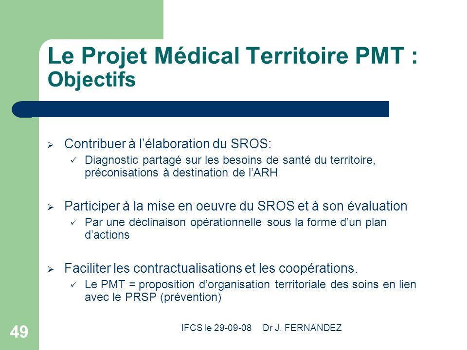 IFCS le 29-09-08 Dr J. FERNANDEZ 49 Le Projet Médical Territoire PMT : Objectifs Contribuer à lélaboration du SROS: Diagnostic partagé sur les besoins