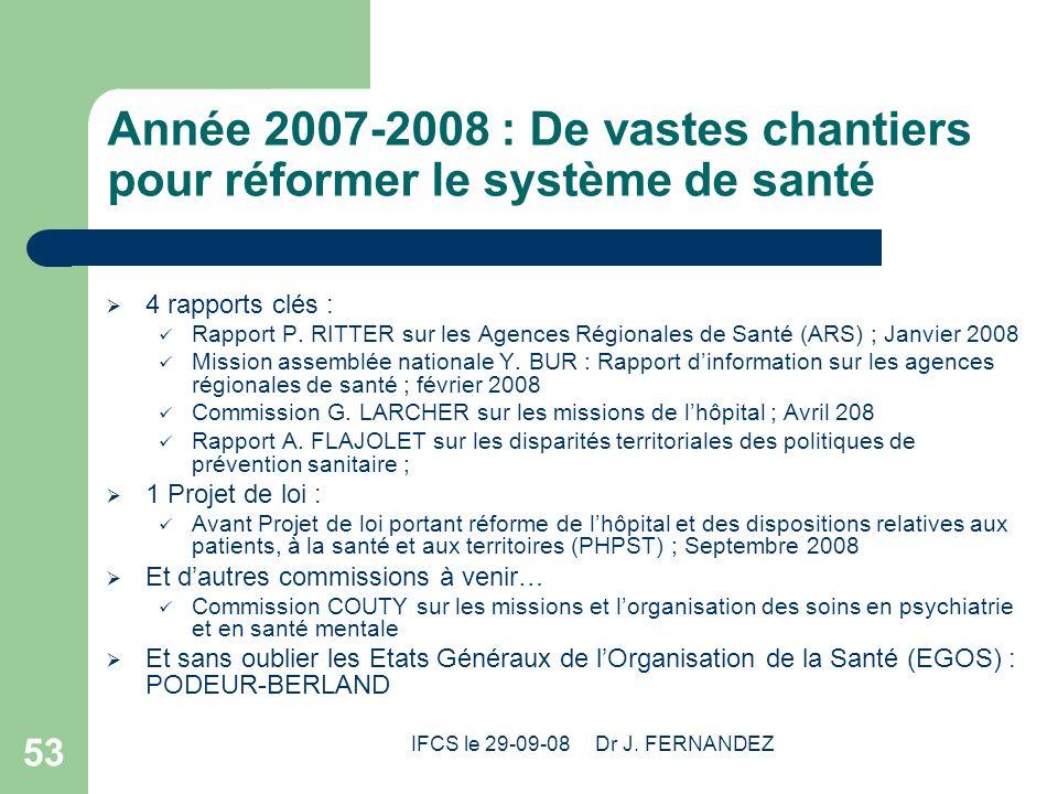 IFCS le 29-09-08 Dr J. FERNANDEZ 53 Année 2007-2008 : De vastes chantiers pour réformer le système de santé 4 rapports clés : Rapport P. RITTER sur le