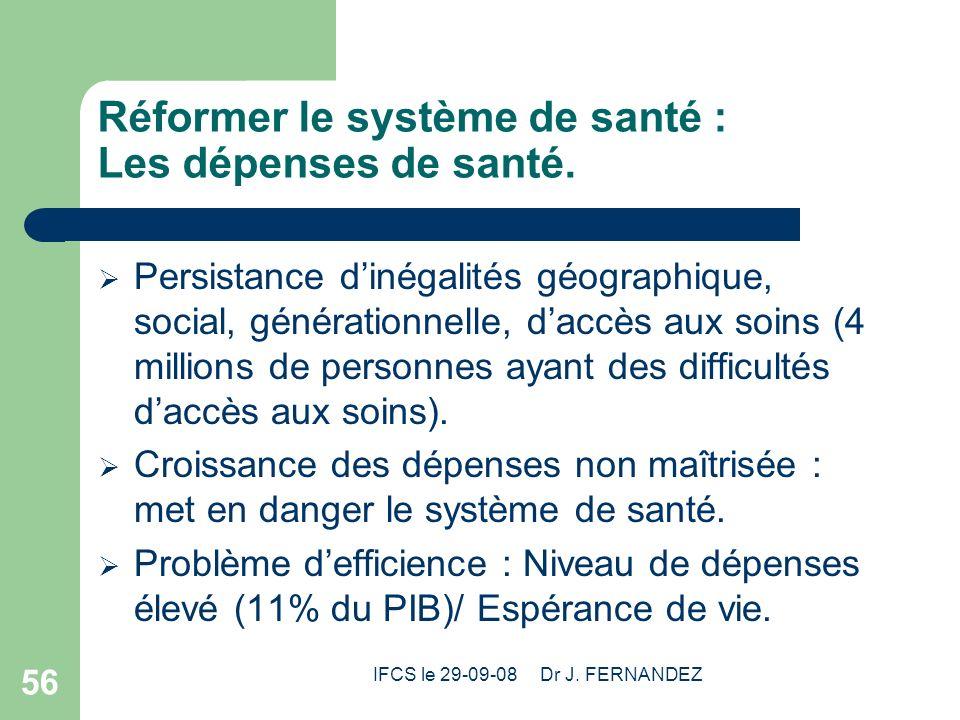 IFCS le 29-09-08 Dr J. FERNANDEZ 56 Réformer le système de santé : Les dépenses de santé. Persistance dinégalités géographique, social, générationnell