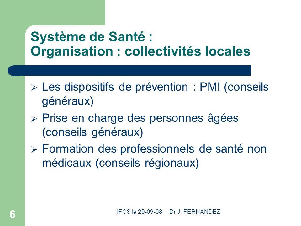 IFCS le 29-09-08 Dr J. FERNANDEZ 6 Système de Santé : Organisation : collectivités locales Les dispositifs de prévention : PMI (conseils généraux) Pri