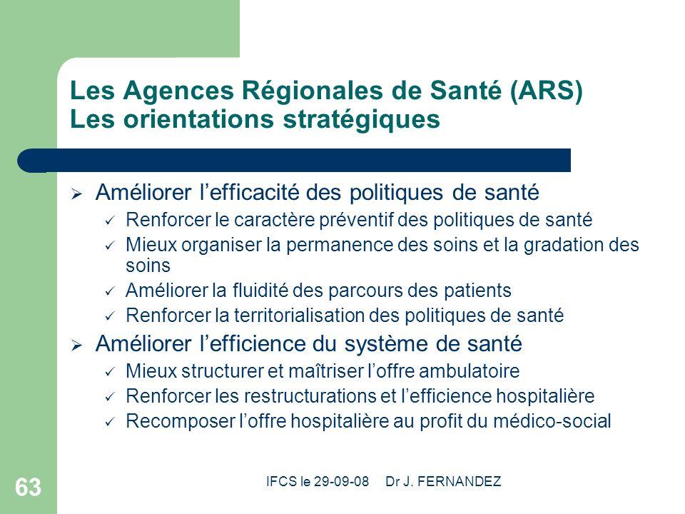IFCS le 29-09-08 Dr J. FERNANDEZ 63 Les Agences Régionales de Santé (ARS) Les orientations stratégiques Améliorer lefficacité des politiques de santé