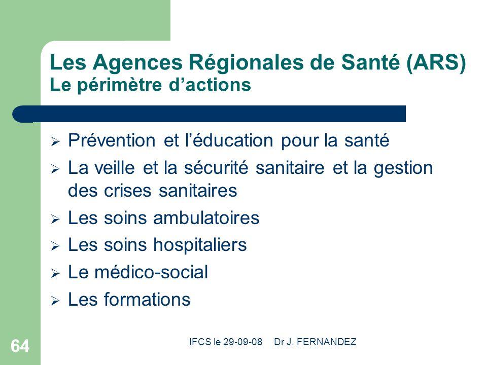 IFCS le 29-09-08 Dr J. FERNANDEZ 64 Les Agences Régionales de Santé (ARS) Le périmètre dactions Prévention et léducation pour la santé La veille et la