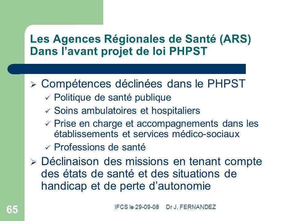 IFCS le 29-09-08 Dr J. FERNANDEZ 65 Les Agences Régionales de Santé (ARS) Dans lavant projet de loi PHPST Compétences déclinées dans le PHPST Politiqu