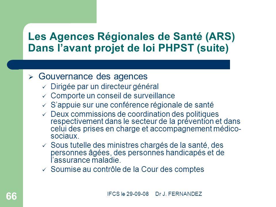 IFCS le 29-09-08 Dr J. FERNANDEZ 66 Les Agences Régionales de Santé (ARS) Dans lavant projet de loi PHPST (suite) Gouvernance des agences Dirigée par