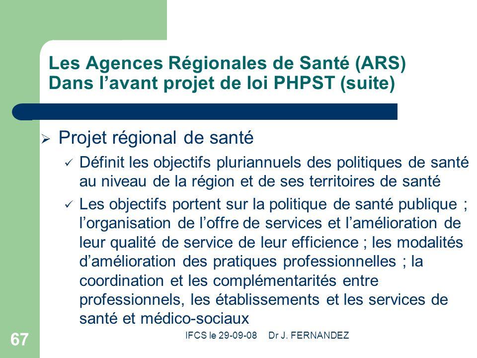 IFCS le 29-09-08 Dr J. FERNANDEZ 67 Les Agences Régionales de Santé (ARS) Dans lavant projet de loi PHPST (suite) Projet régional de santé Définit les
