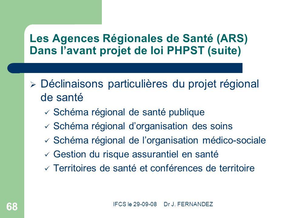 IFCS le 29-09-08 Dr J. FERNANDEZ 68 Les Agences Régionales de Santé (ARS) Dans lavant projet de loi PHPST (suite) Déclinaisons particulières du projet