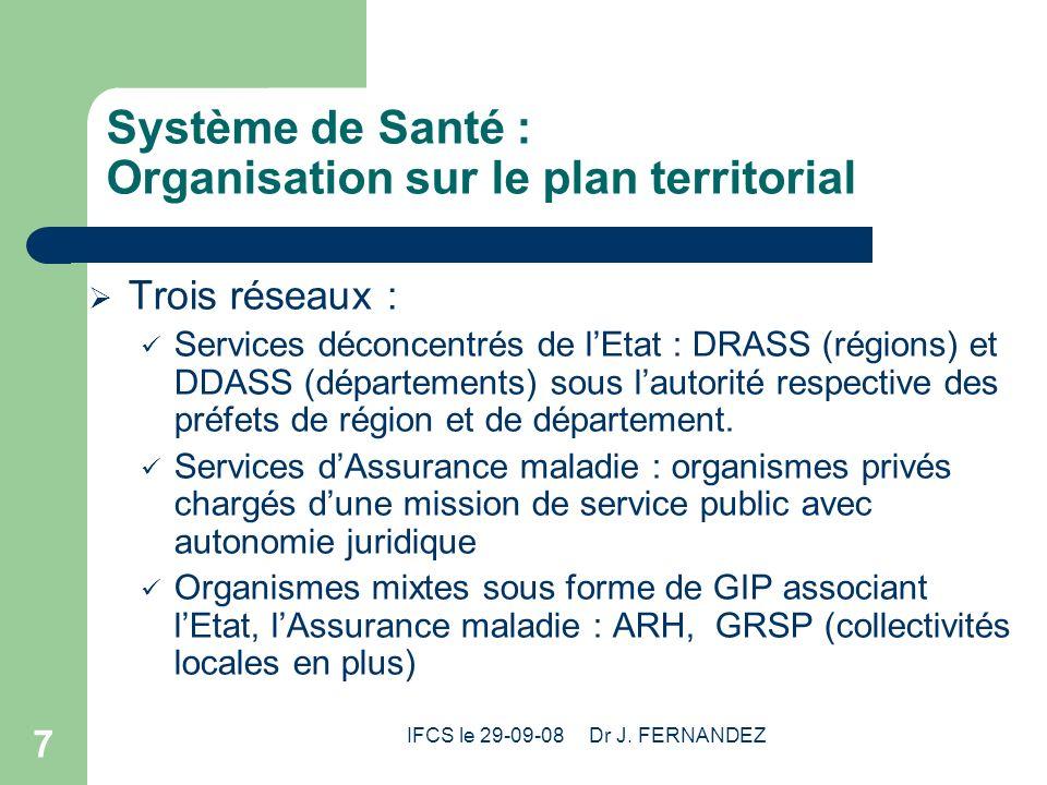 IFCS le 29-09-08 Dr J. FERNANDEZ 7 Système de Santé : Organisation sur le plan territorial Trois réseaux : Services déconcentrés de lEtat : DRASS (rég
