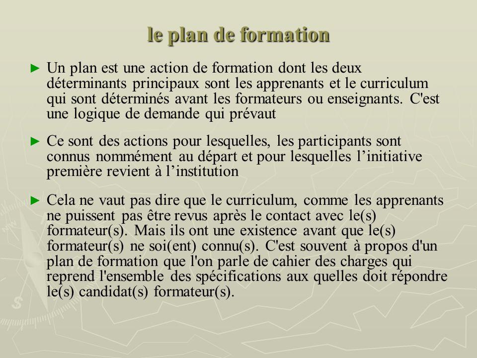 le plan de formation Un plan est une action de formation dont les deux déterminants principaux sont les apprenants et le curriculum qui sont déterminés avant les formateurs ou enseignants.