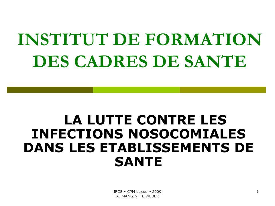 IFCS - CPN Laxou - 2009 A. MANGIN - L.WEBER 1 INSTITUT DE FORMATION DES CADRES DE SANTE LA LUTTE CONTRE LES INFECTIONS NOSOCOMIALES DANS LES ETABLISSE