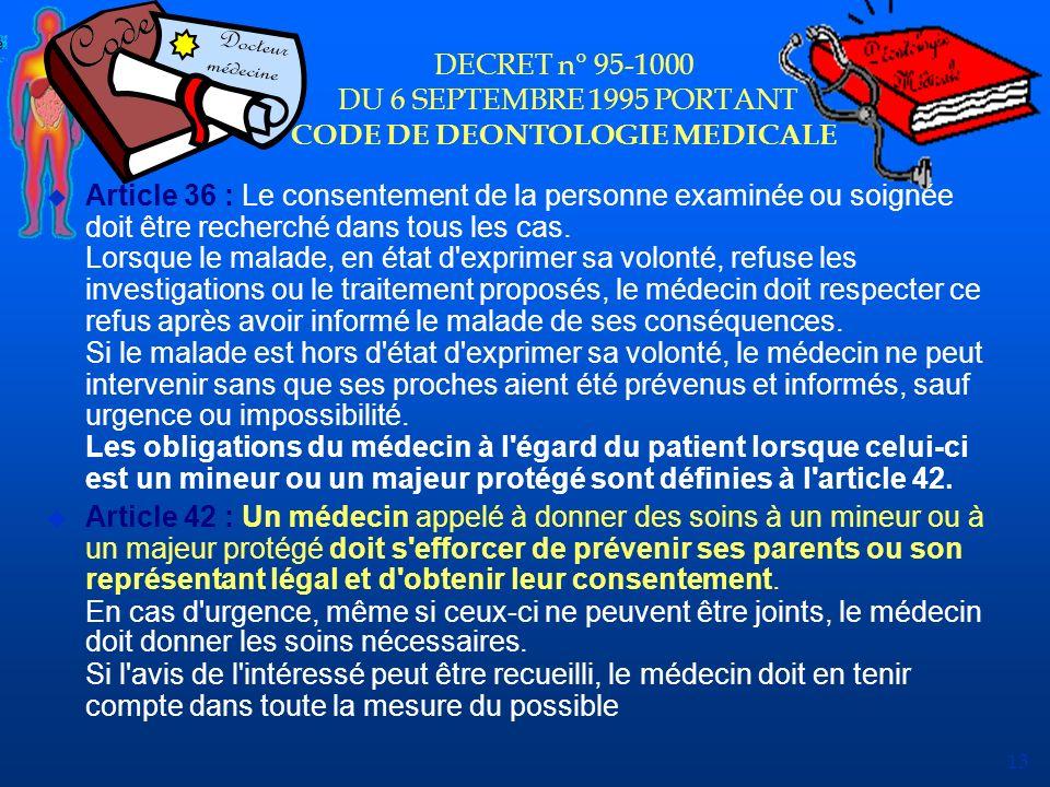 13 DECRET n° 95-1000 DU 6 SEPTEMBRE 1995 PORTANT CODE DE DEONTOLOGIE MEDICALE u Article 36 : Le consentement de la personne examinée ou soignée doit ê