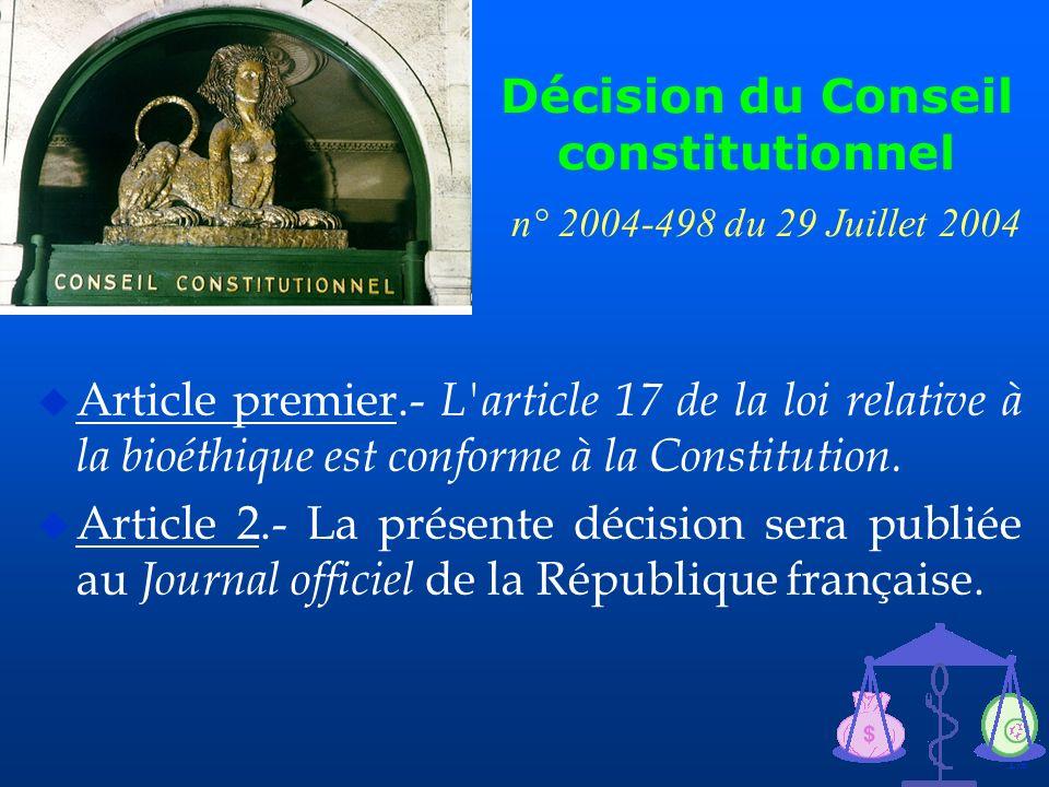 14 Décision du Conseil constitutionnel n° 2004-498 du 29 Juillet 2004 u Article premier.- L'article 17 de la loi relative à la bioéthique est conforme