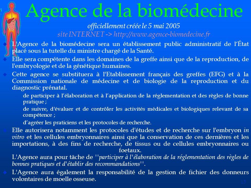 15 Agence de la biomédecine officiellement créée le 5 mai 2005 site INTERNET -> http://www.agence-biomedecine.fr u L'Agence de la biomédecine sera un