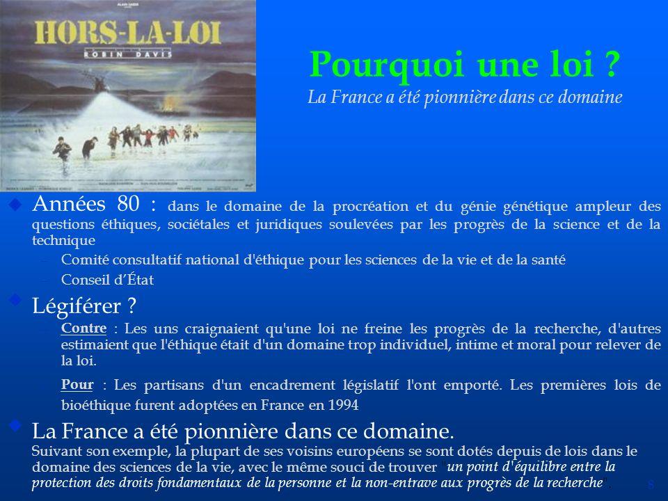 8 Pourquoi une loi ? La France a été pionnière dans ce domaine u Années 80 : dans le domaine de la procréation et du génie génétique ampleur des quest