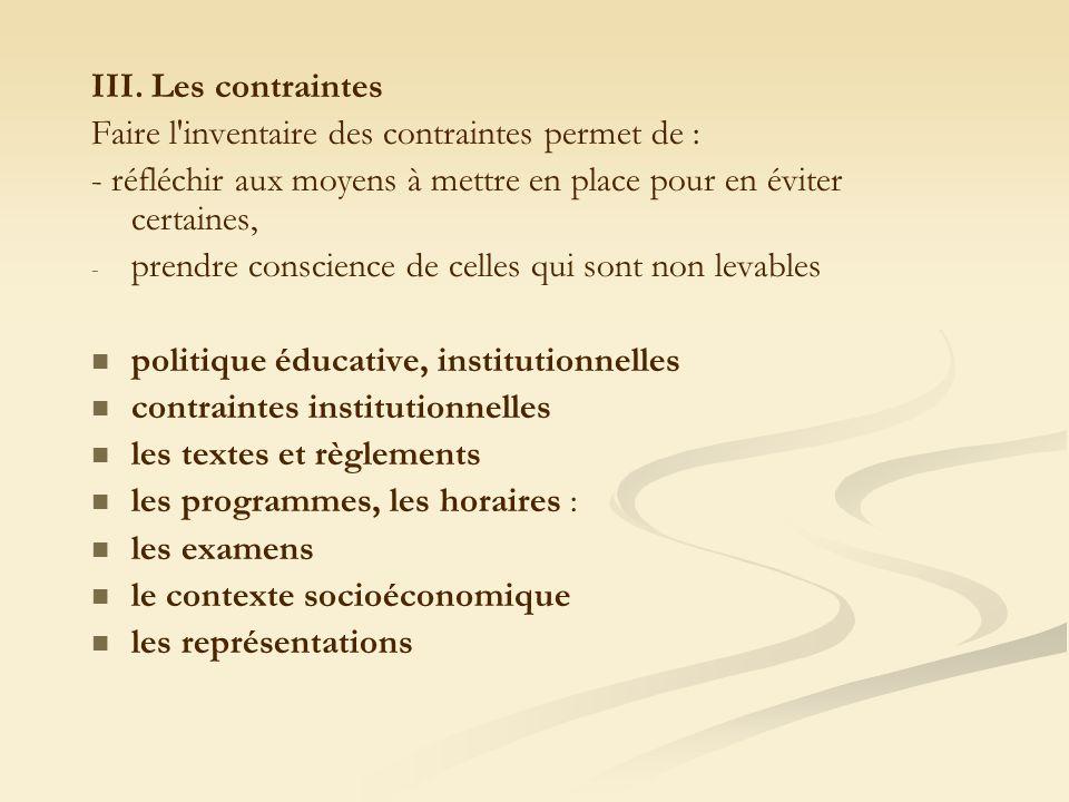 III. Les contraintes Faire l'inventaire des contraintes permet de : - réfléchir aux moyens à mettre en place pour en éviter certaines, - - prendre con