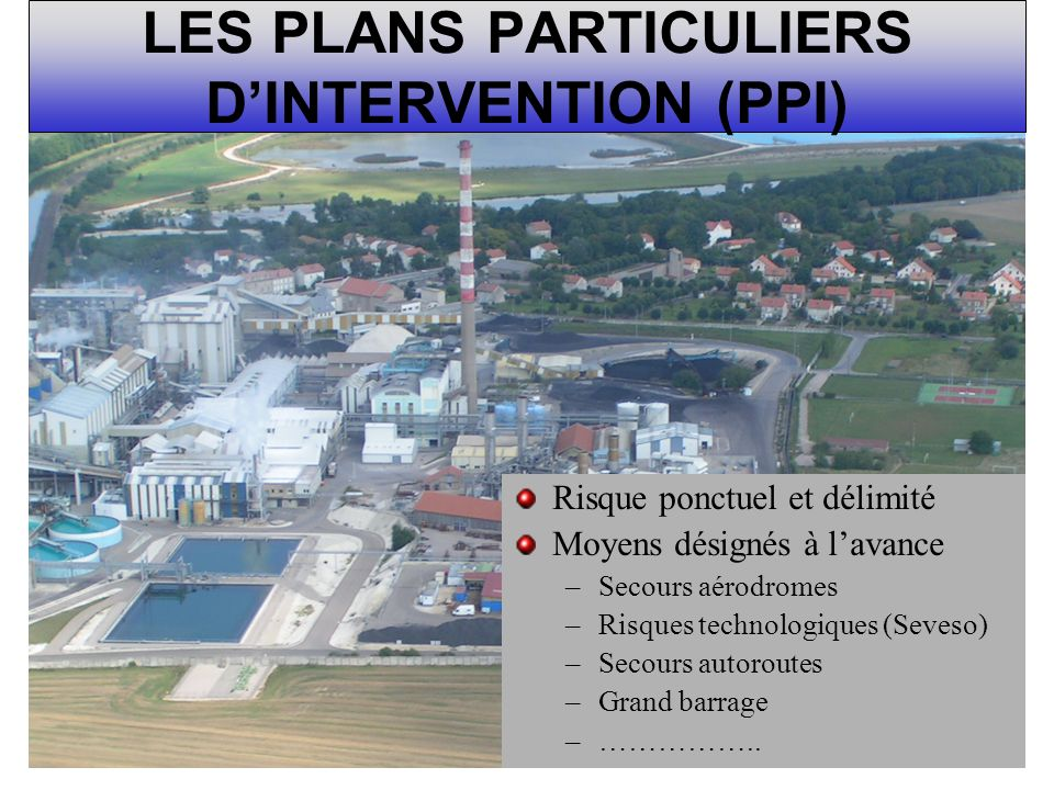 LES PLANS PARTICULIERS DINTERVENTION (PPI) Risque ponctuel et délimité Moyens désignés à lavance –Secours aérodromes –Risques technologiques (Seveso)