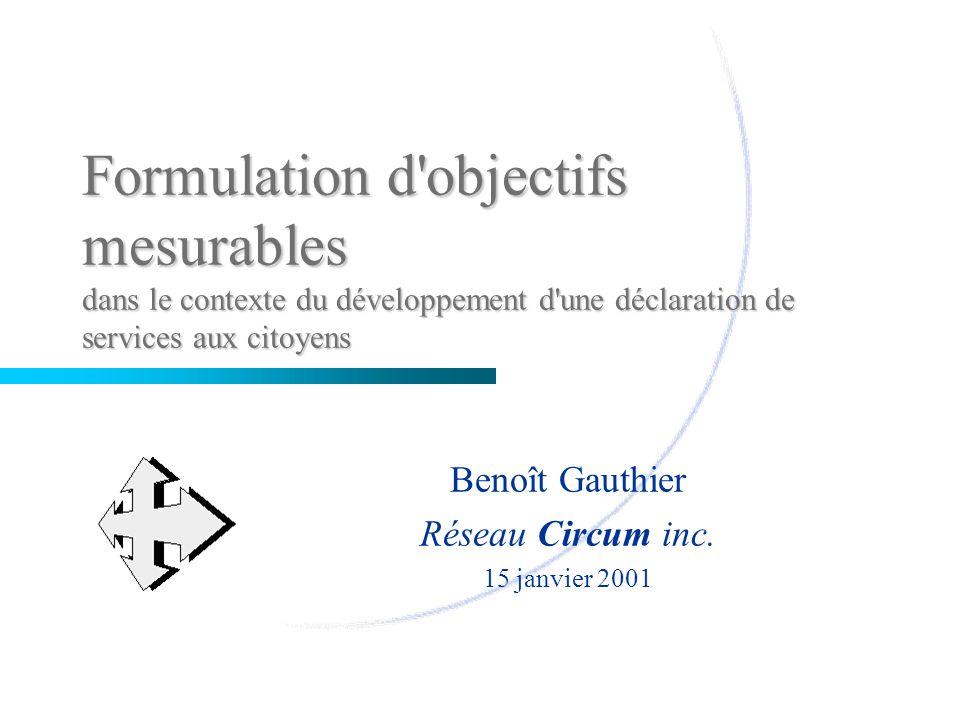 Formulation d'objectifs mesurables dans le contexte du développement d'une déclaration de services aux citoyens Benoît Gauthier Réseau Circum inc. 15