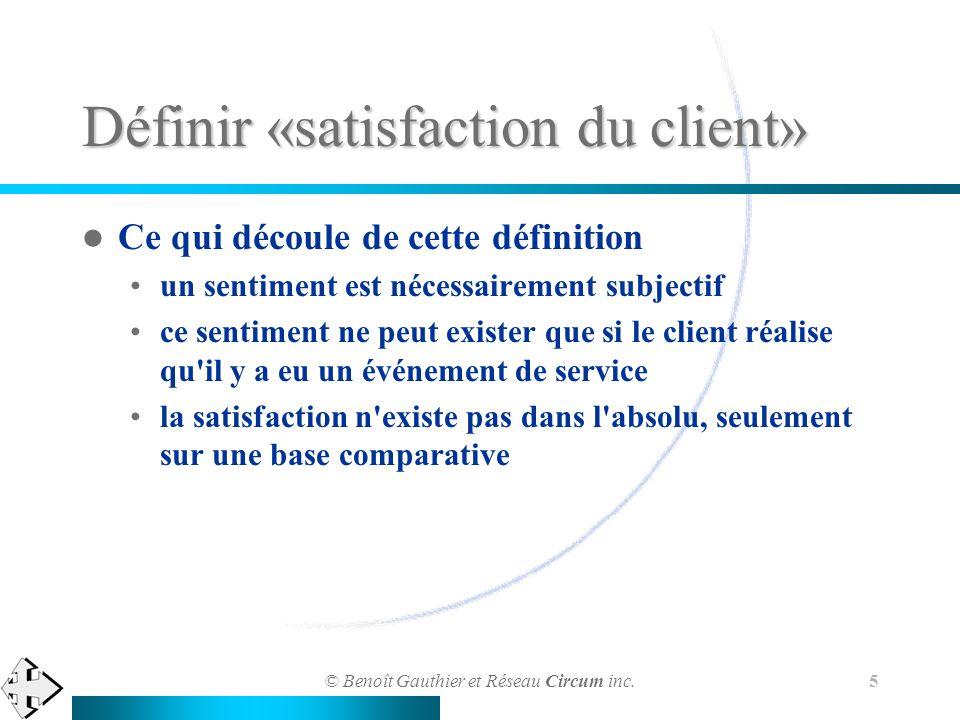 © Benoît Gauthier et Réseau Circum inc. 5 Définir «satisfaction du client» Ce qui découle de cette définition un sentiment est nécessairement subjecti