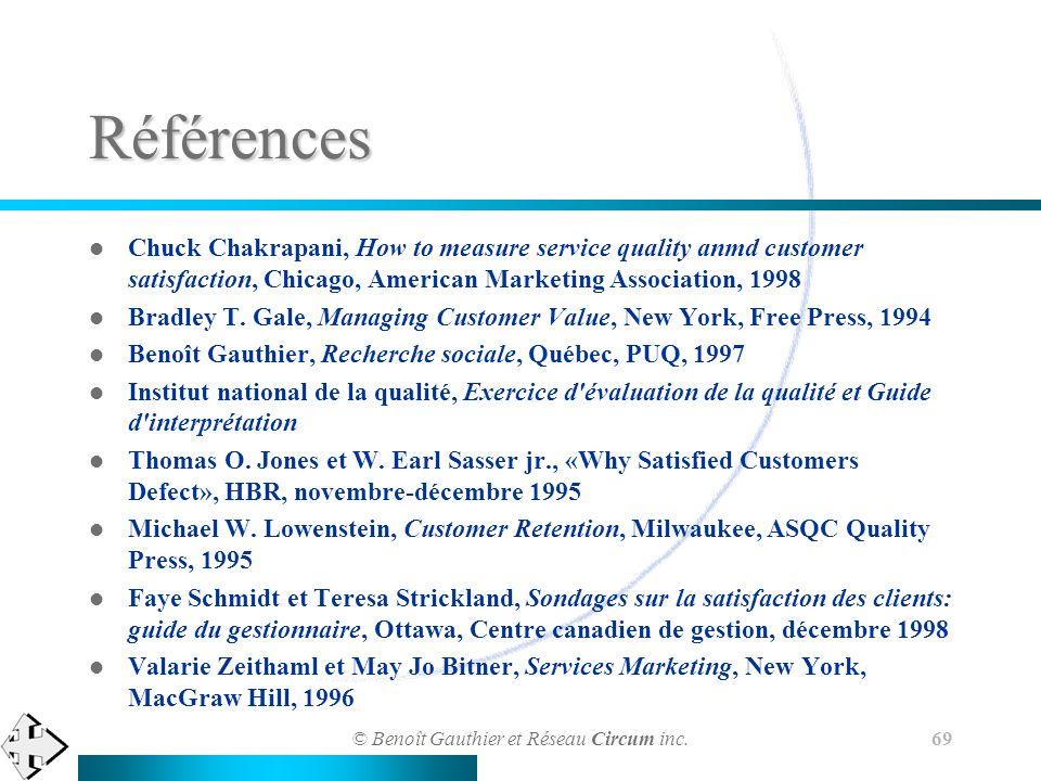 © Benoît Gauthier et Réseau Circum inc. 69 Références Chuck Chakrapani, How to measure service quality anmd customer satisfaction, Chicago, American M