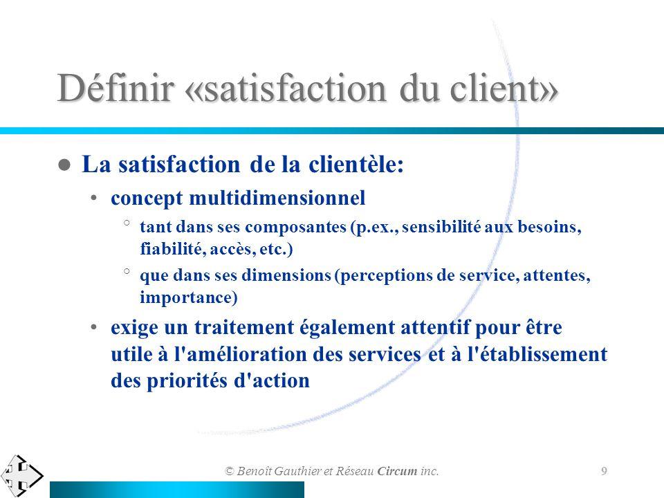 © Benoît Gauthier et Réseau Circum inc. 9 Définir «satisfaction du client» La satisfaction de la clientèle: concept multidimensionnel °tant dans ses c