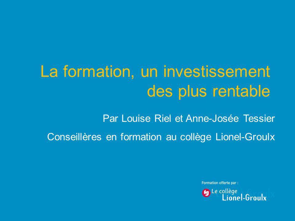 La formation, un investissement des plus rentable Par Louise Riel et Anne-Josée Tessier Conseillères en formation au collège Lionel-Groulx