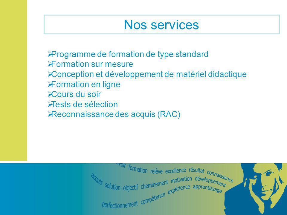 Nos services Programme de formation de type standard Formation sur mesure Conception et développement de matériel didactique Formation en ligne Cours du soir Tests de sélection Reconnaissance des acquis (RAC)