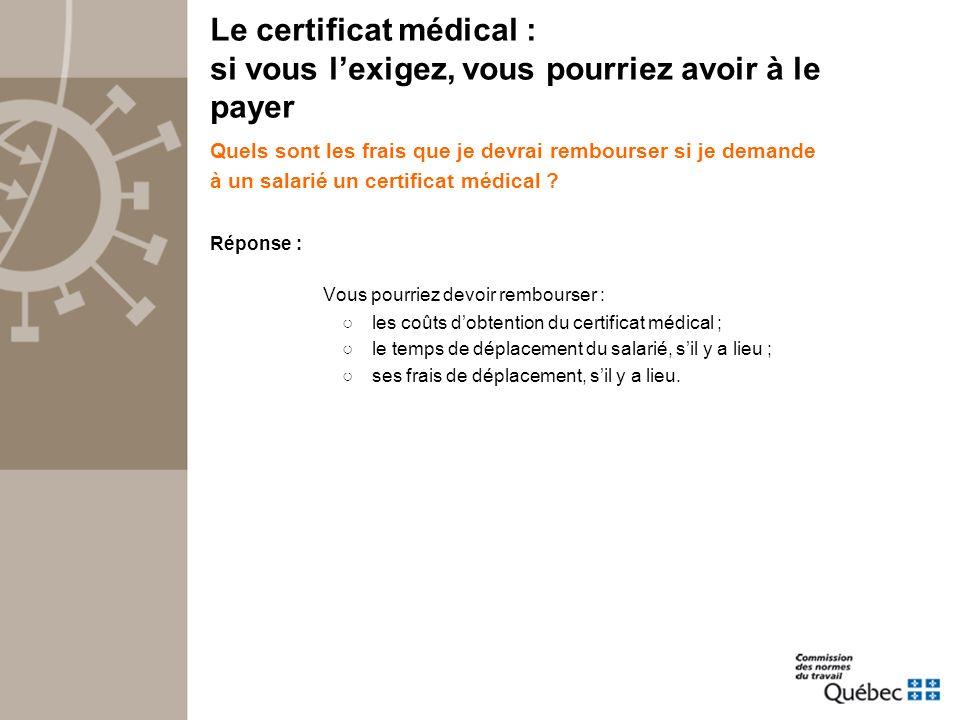 Le certificat médical : si vous lexigez, vous pourriez avoir à le payer Quels sont les frais que je devrai rembourser si je demande à un salarié un certificat médical .