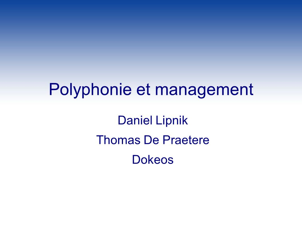 Polyphonie et management Daniel Lipnik Thomas De Praetere Dokeos