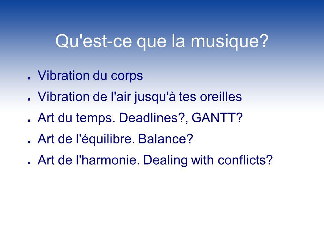 Qu'est-ce que la musique? Vibration du corps Vibration de l'air jusqu'à tes oreilles Art du temps. Deadlines?, GANTT? Art de l'équilibre. Balance? Art