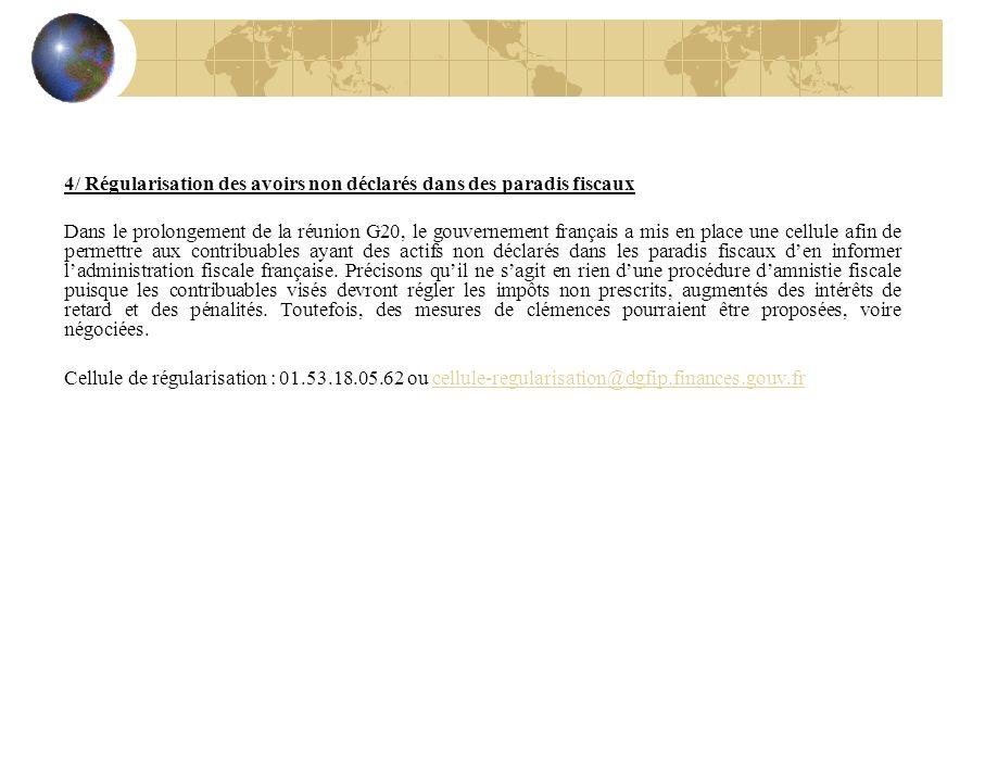 4/ Régularisation des avoirs non déclarés dans des paradis fiscaux Dans le prolongement de la réunion G20, le gouvernement français a mis en place une cellule afin de permettre aux contribuables ayant des actifs non déclarés dans les paradis fiscaux den informer ladministration fiscale française.