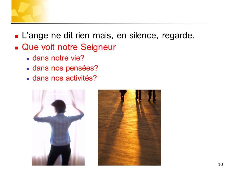 10 L'ange ne dit rien mais, en silence, regarde. Que voit notre Seigneur dans notre vie? dans nos pensées? dans nos activités?