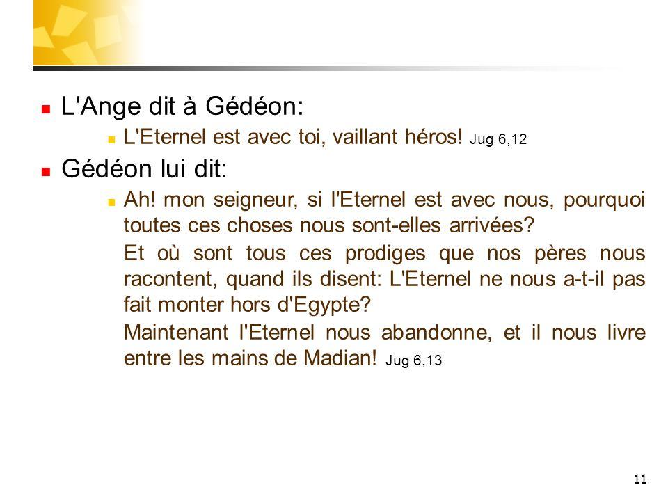 11 L'Ange dit à Gédéon: L'Eternel est avec toi, vaillant héros! Jug 6,12 Gédéon lui dit: Ah! mon seigneur, si l'Eternel est avec nous, pourquoi toutes