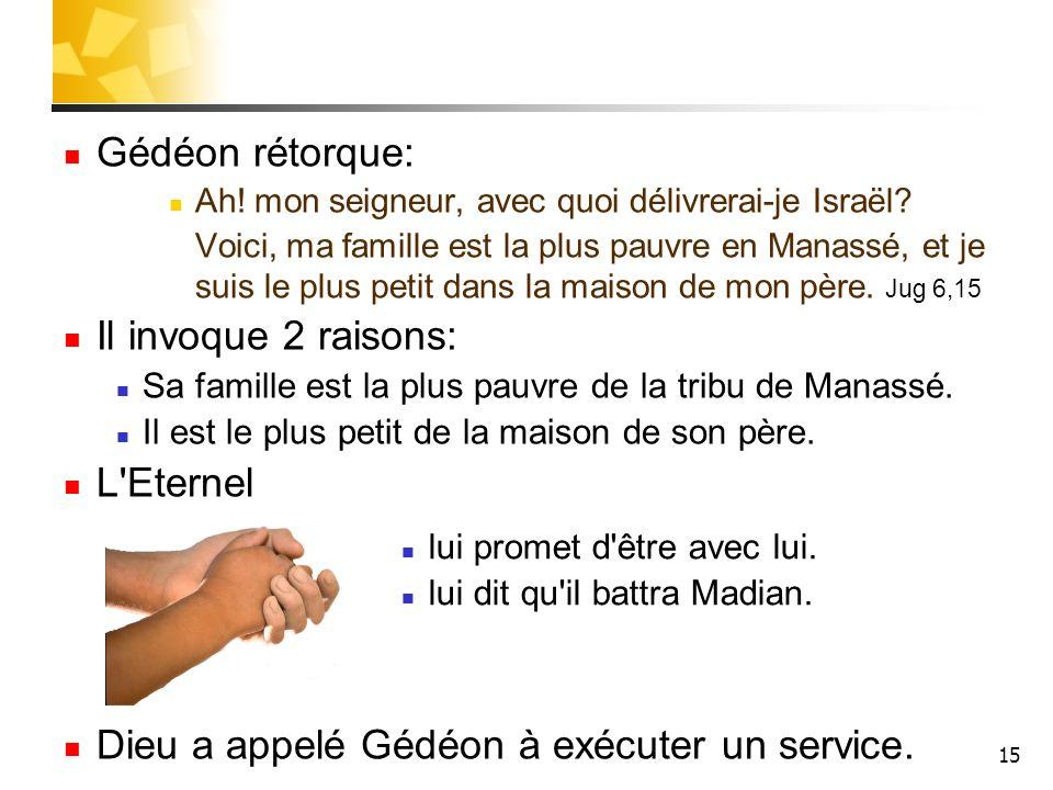 15 Gédéon rétorque: Ah! mon seigneur, avec quoi délivrerai-je Israël? Voici, ma famille est la plus pauvre en Manassé, et je suis le plus petit dans l