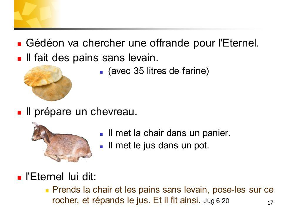 17 Gédéon va chercher une offrande pour l'Eternel. Il fait des pains sans levain. (avec 35 litres de farine) Il prépare un chevreau. Il met la chair d