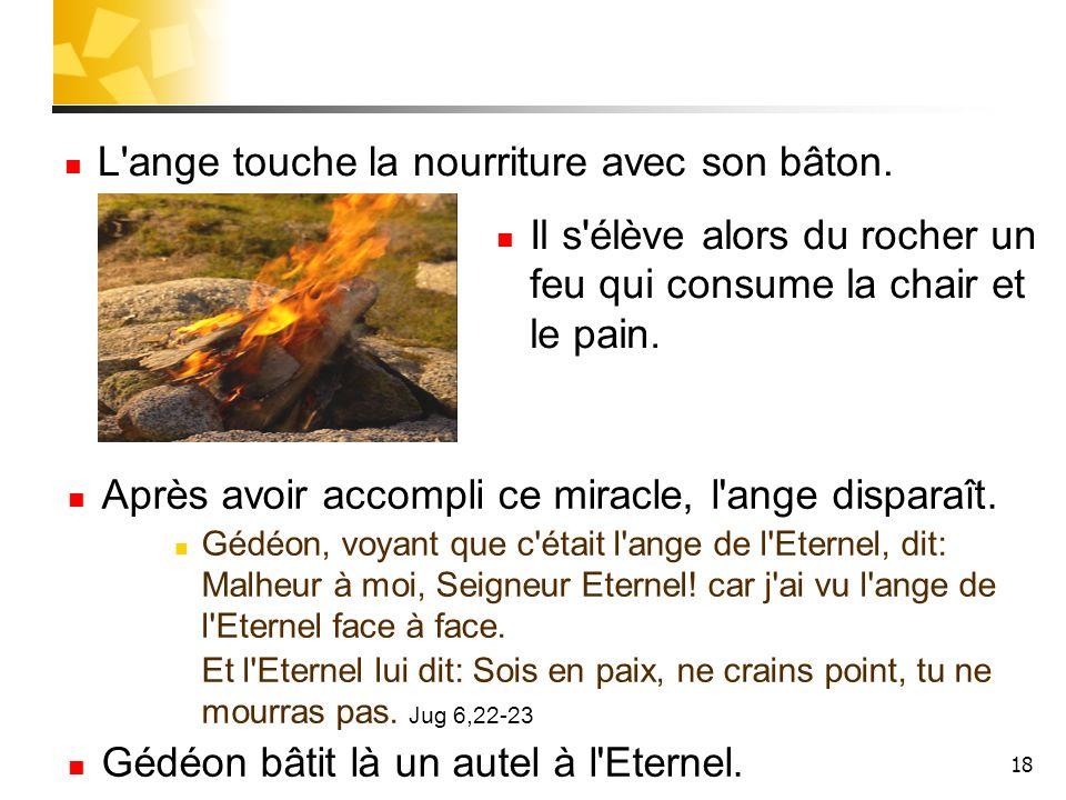 18 Il s'élève alors du rocher un feu qui consume la chair et le pain. L'ange touche la nourriture avec son bâton. Après avoir accompli ce miracle, l'a