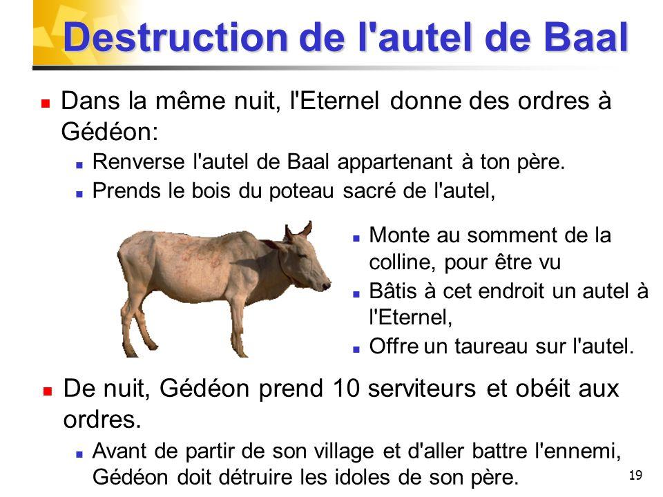 19 Destruction de l'autel de Baal Dans la même nuit, l'Eternel donne des ordres à Gédéon: Monte au somment de la colline, pour être vu Bâtis à cet end