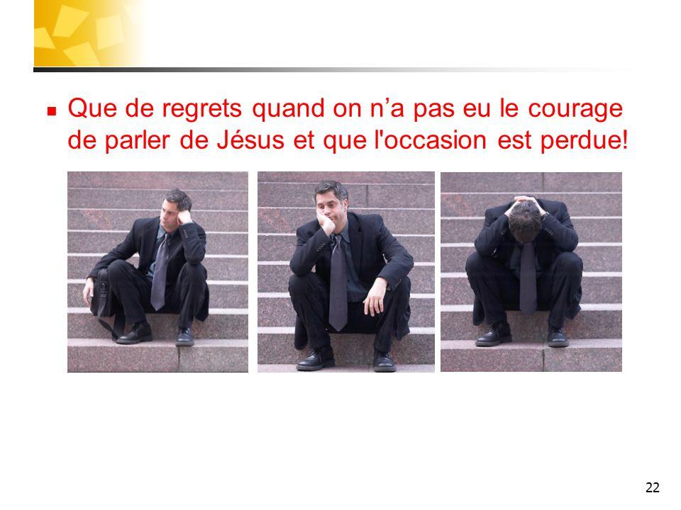 22 Que de regrets quand on na pas eu le courage de parler de Jésus et que l'occasion est perdue!