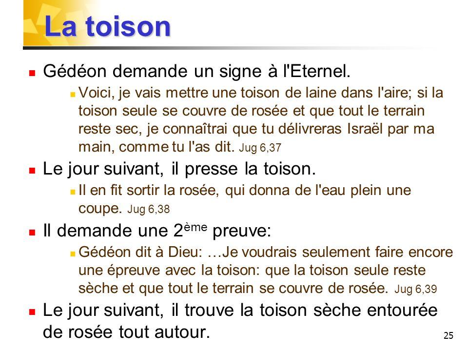 25 La toison Gédéon demande un signe à l'Eternel. Voici, je vais mettre une toison de laine dans l'aire; si la toison seule se couvre de rosée et que