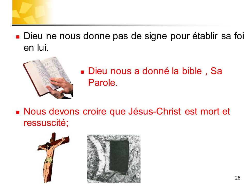 26 Dieu ne nous donne pas de signe pour établir sa foi en lui. Nous devons croire que Jésus-Christ est mort et ressuscité; Dieu nous a donné la bible,