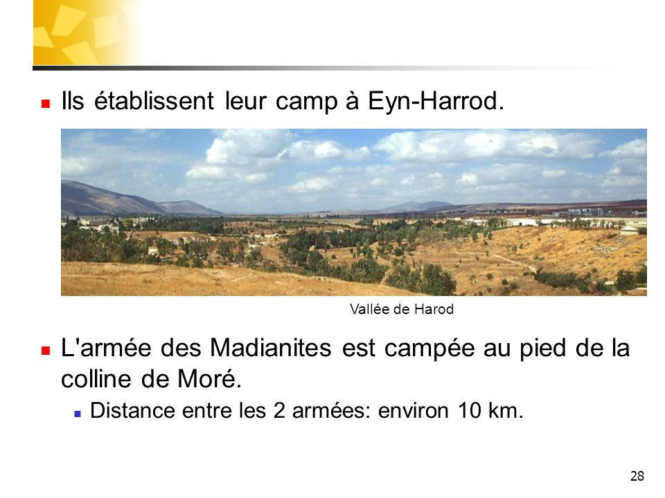 28 Ils établissent leur camp à Eyn-Harrod. L'armée des Madianites est campée au pied de la colline de Moré. Distance entre les 2 armées: environ 10 km