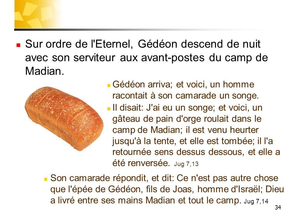 34 Sur ordre de l'Eternel, Gédéon descend de nuit avec son serviteur aux avant-postes du camp de Madian. Gédéon arriva; et voici, un homme racontait à